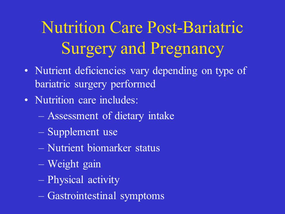 Nutrition Care Post-Bariatric Surgery and Pregnancy Nutrient deficiencies vary depending on type of bariatric surgery performed Nutrition care include