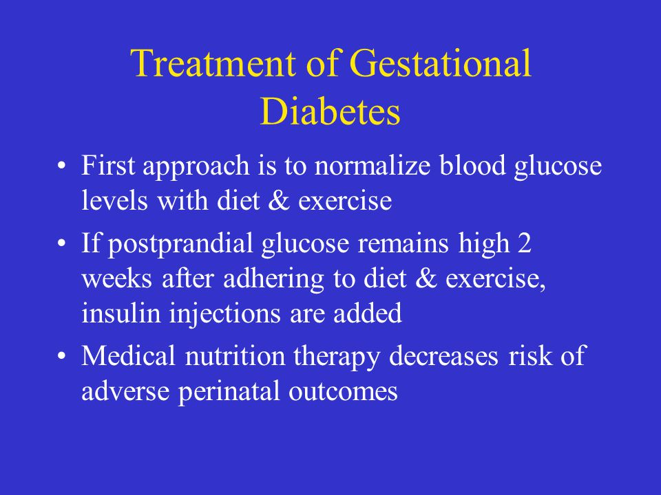 Treatment of Gestational Diabetes First approach is to normalize blood glucose levels with diet & exercise If postprandial glucose remains high 2 week