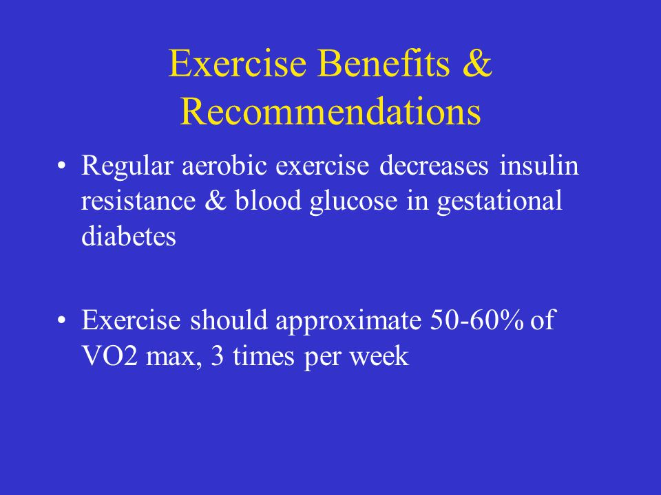Exercise Benefits & Recommendations Regular aerobic exercise decreases insulin resistance & blood glucose in gestational diabetes Exercise should appr