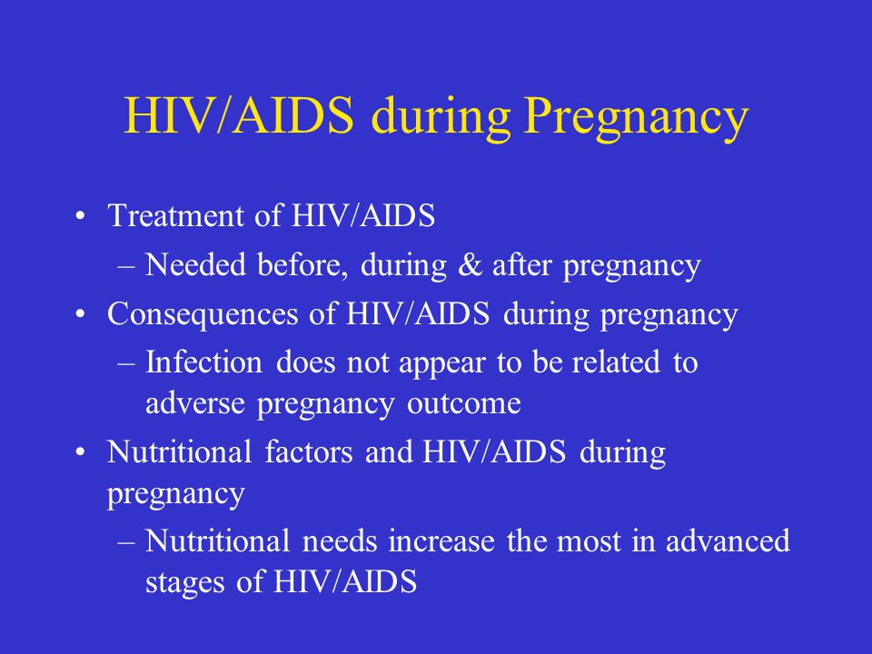 HIV/AIDS during Pregnancy Treatment of HIV/AIDS –Needed before, during & after pregnancy Consequences of HIV/AIDS during pregnancy –Infection does not