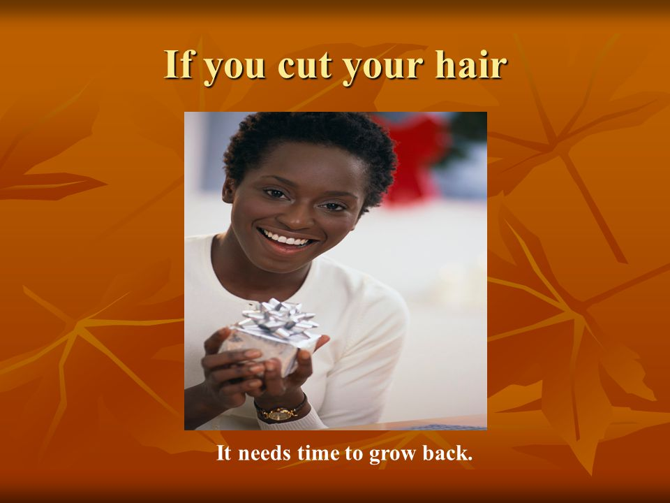 If you cut your hair It needs time to grow back.