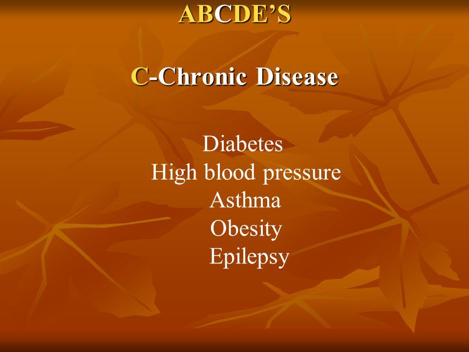 ABCDE'S C-Chronic Disease Diabetes High blood pressure Asthma Obesity Epilepsy