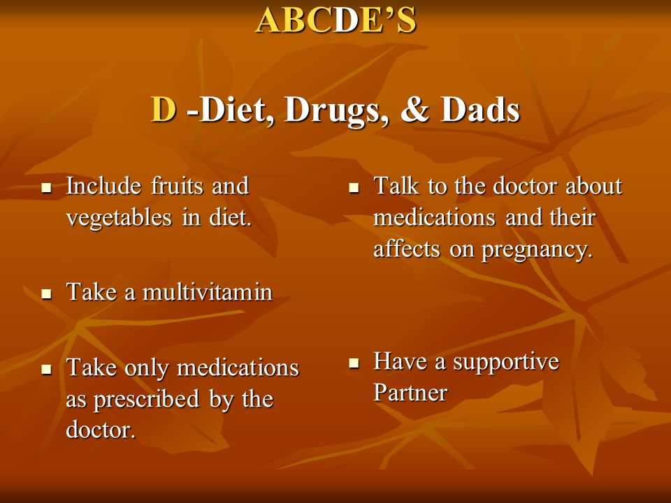 ABCDE'S D -Diet, Drugs, & Dads Include fruits and vegetables in diet. Include fruits and vegetables in diet. Take a multivitamin Take a multivitamin T