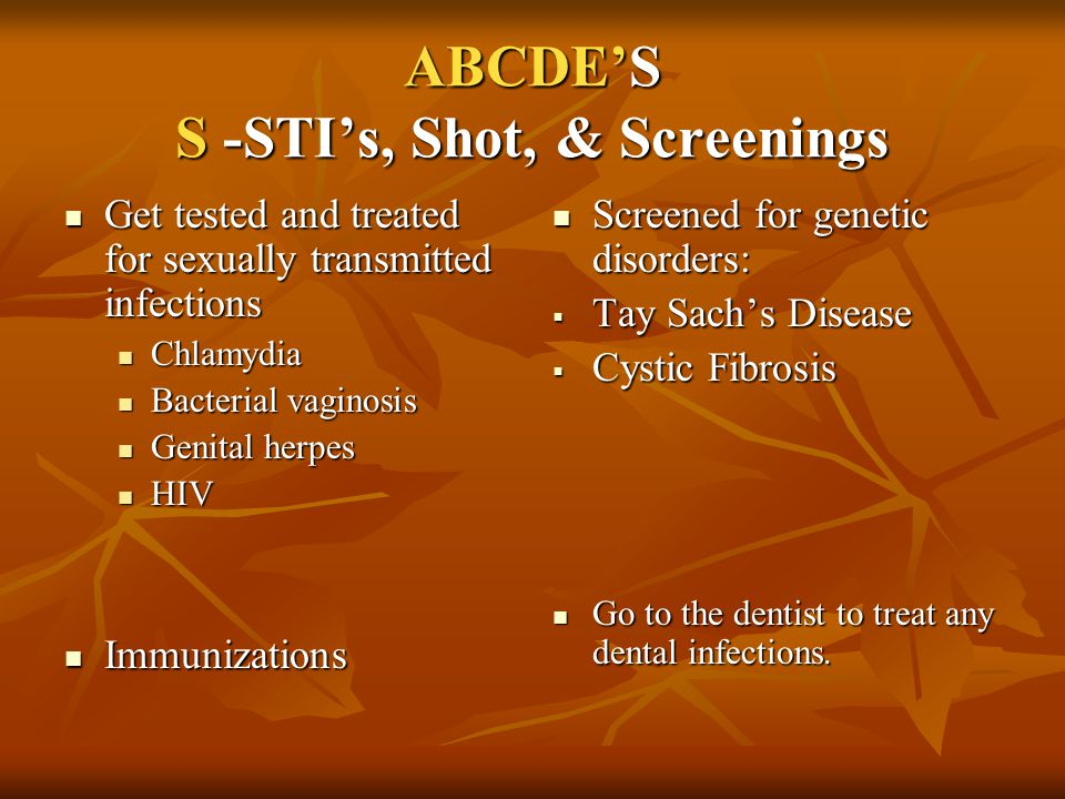 ABCDE'S S -STI's, Shot, & Screenings Get tested and treated for sexually transmitted infections Get tested and treated for sexually transmitted infect