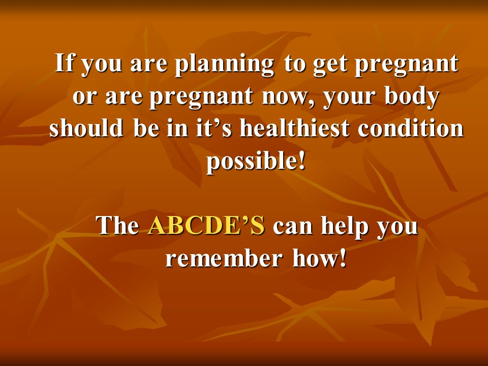 If you are planning to get pregnant or are pregnant now, your body should be in it's healthiest condition possible! The ABCDE'S can help you remember