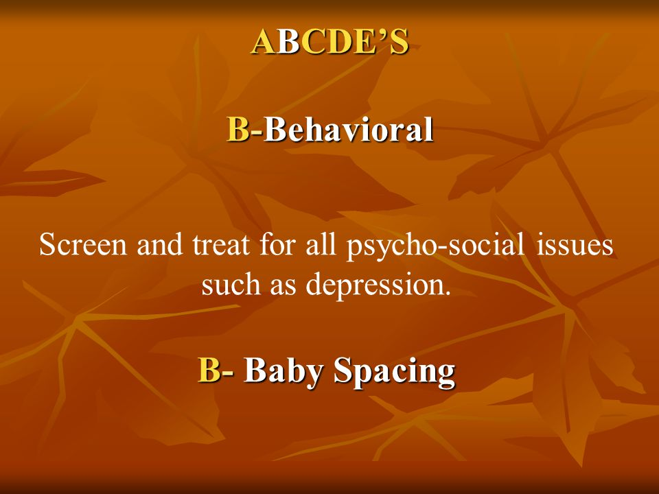 ABCDE'S B-Behavioral Screen and treat for all psycho-social issues such as depression. B- Baby Spacing