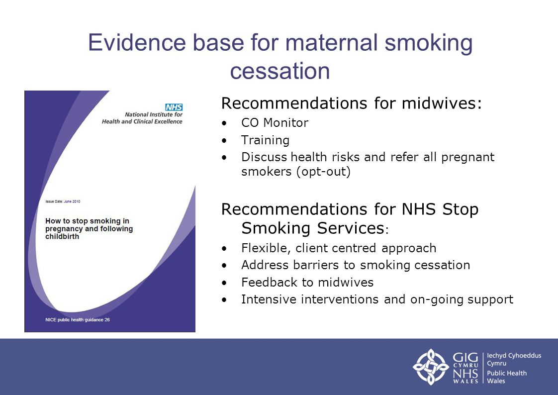Evidence base for maternal smoking cessation Recommendations for midwives: CO Monitor Training Discuss health risks and refer all pregnant smokers (opt-out) Recommendations for NHS Stop Smoking Services : Flexible, client centred approach Address barriers to smoking cessation Feedback to midwives Intensive interventions and on-going support