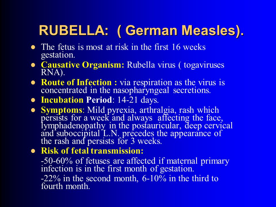 RUBELLA: ( German Measles).The fetus is most at risk in the first 16 weeks gestation.