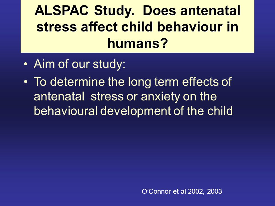 ALSPAC Study. Does antenatal stress affect child behaviour in humans? Aim of our study: To determine the long term effects of antenatal stress or anxi