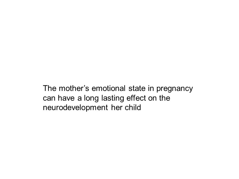 The mother's emotional state in pregnancy can have a long lasting effect on the neurodevelopment her child