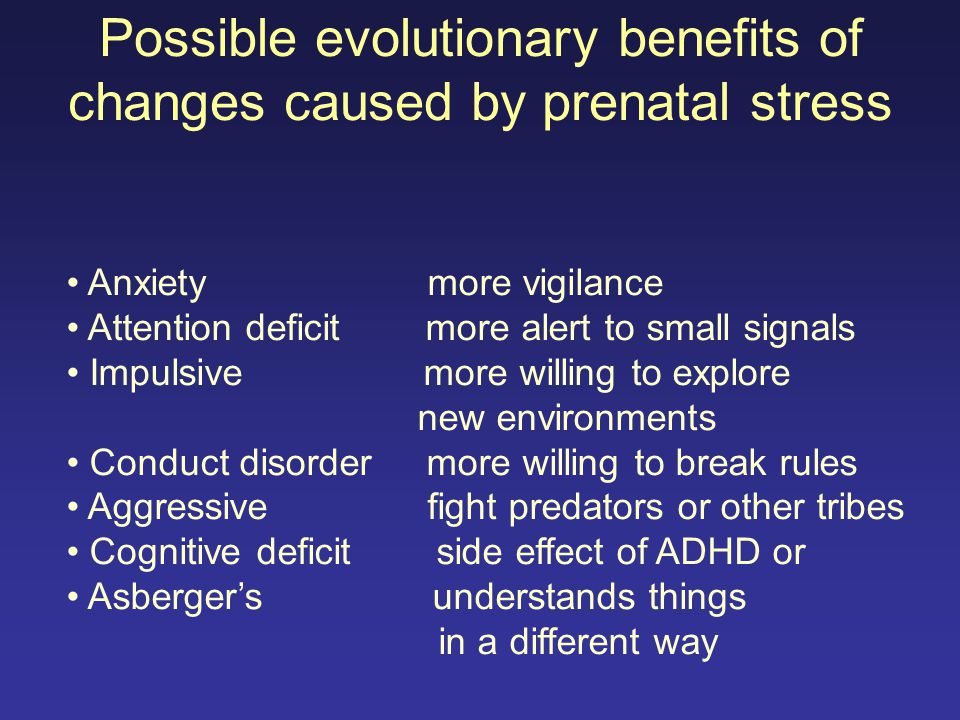 Possible evolutionary benefits of changes caused by prenatal stress Anxiety more vigilance Attention deficit more alert to small signals Impulsive mor