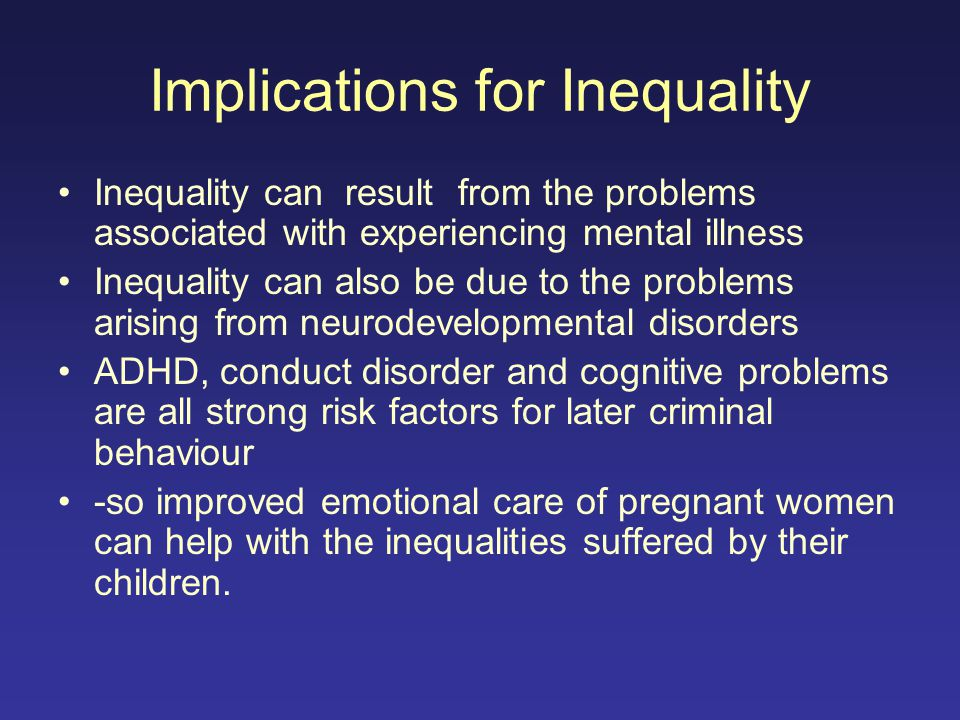 Implications for Inequality Inequality can result from the problems associated with experiencing mental illness Inequality can also be due to the prob
