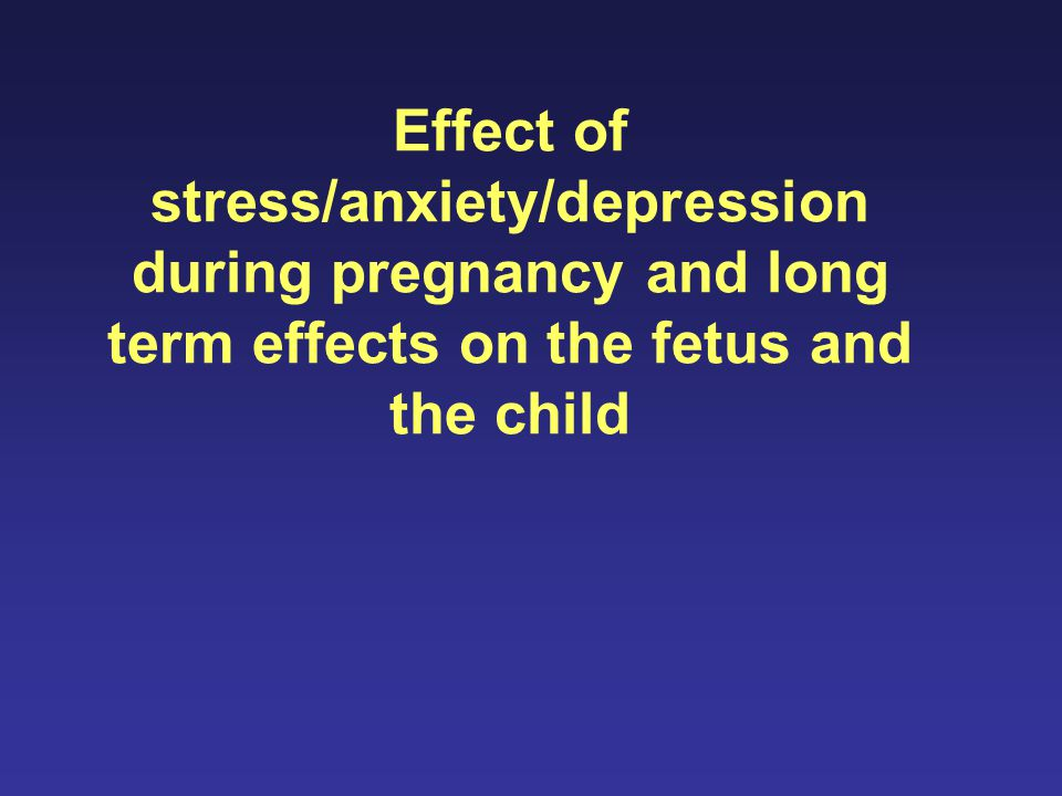 Effect of stress/anxiety/depression during pregnancy and long term effects on the fetus and the child