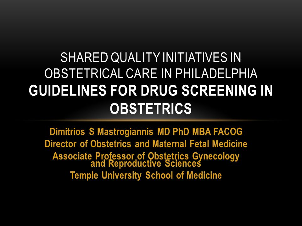 SHARED QUALITY INITIATIVES IN OBSTETRICAL CARE IN PHILADELPHIA GUIDELINES FOR DRUG SCREENING IN OBSTETRICS Dimitrios S Mastrogiannis MD PhD MBA FACOG Director of Obstetrics and Maternal Fetal Medicine Associate Professor of Obstetrics Gynecology and Reproductive Sciences Temple University School of Medicine