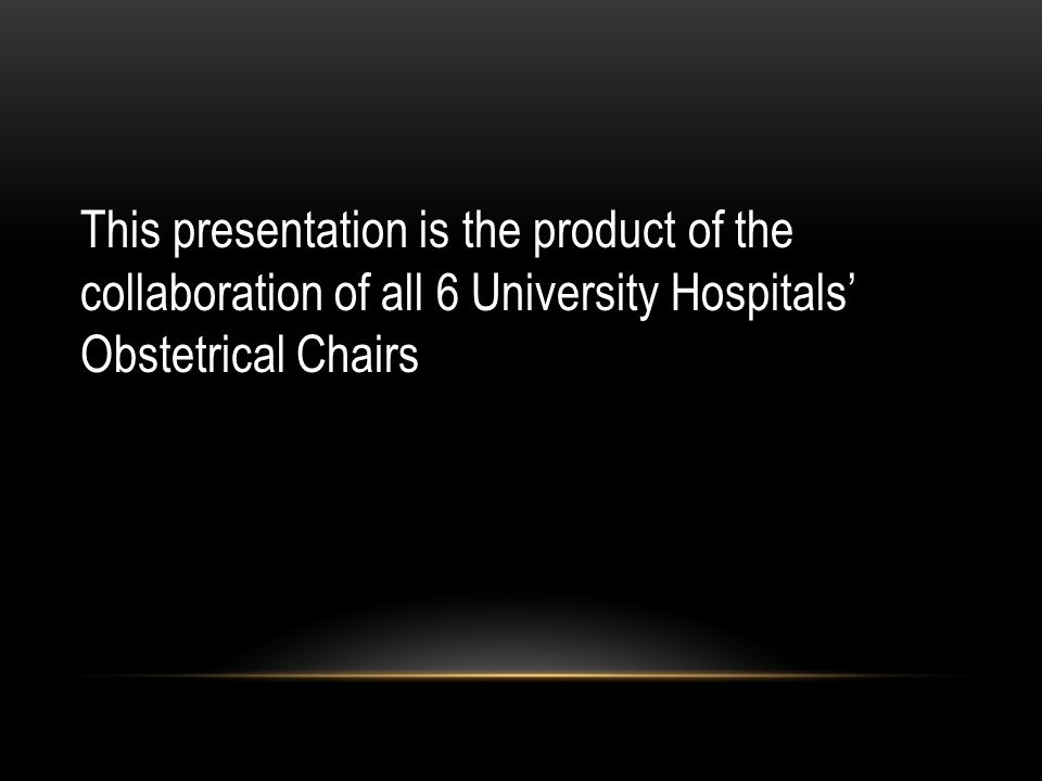 This presentation is the product of the collaboration of all 6 University Hospitals' Obstetrical Chairs