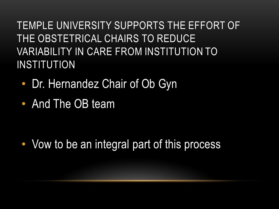 TEMPLE UNIVERSITY SUPPORTS THE EFFORT OF THE OBSTETRICAL CHAIRS TO REDUCE VARIABILITY IN CARE FROM INSTITUTION TO INSTITUTION Dr.