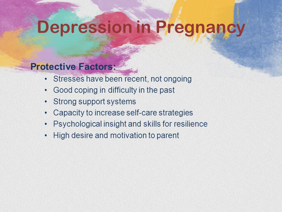 Protective Factors: Stresses have been recent, not ongoing Good coping in difficulty in the past Strong support systems Capacity to increase self-care strategies Psychological insight and skills for resilience High desire and motivation to parent Depression in Pregnancy