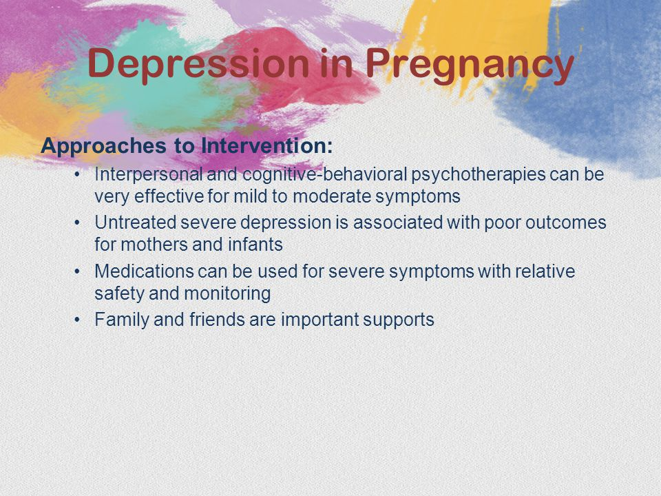 Approaches to Intervention: Interpersonal and cognitive-behavioral psychotherapies can be very effective for mild to moderate symptoms Untreated severe depression is associated with poor outcomes for mothers and infants Medications can be used for severe symptoms with relative safety and monitoring Family and friends are important supports Depression in Pregnancy