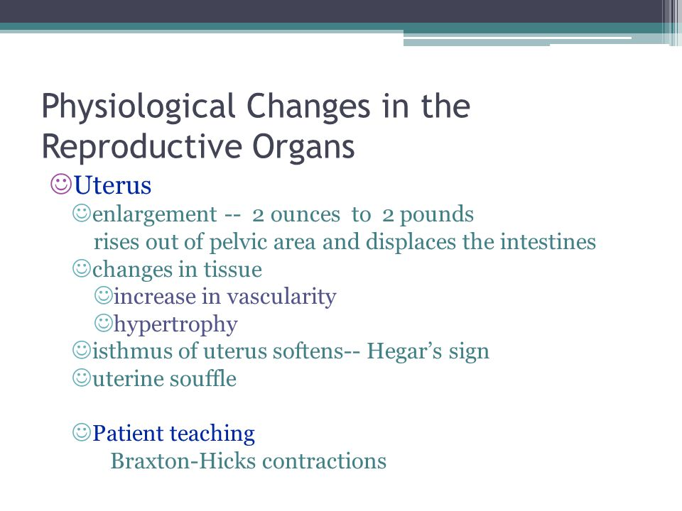 Physiological Changes in the Reproductive Organs Uterus enlargement -- 2 ounces to 2 pounds rises out of pelvic area and displaces the intestines changes in tissue increase in vascularity hypertrophy isthmus of uterus softens-- Hegar's sign uterine souffle Patient teaching Braxton-Hicks contractions