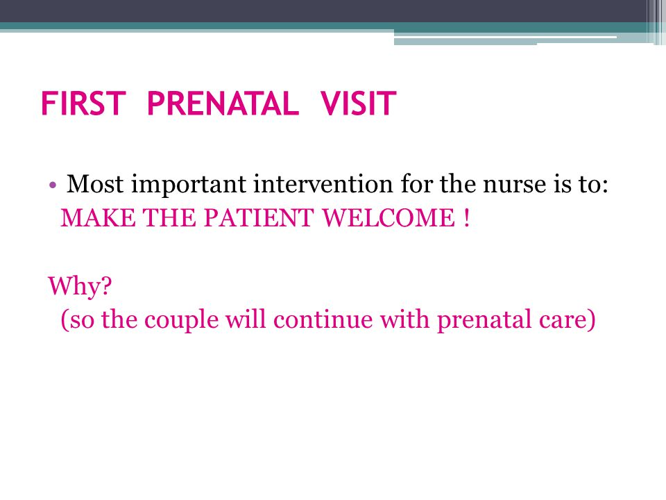 FIRST PRENATAL VISIT Most important intervention for the nurse is to: MAKE THE PATIENT WELCOME .