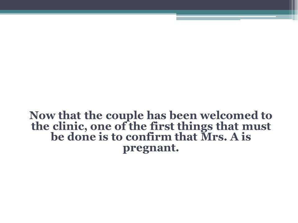 Now that the couple has been welcomed to the clinic, one of the first things that must be done is to confirm that Mrs.