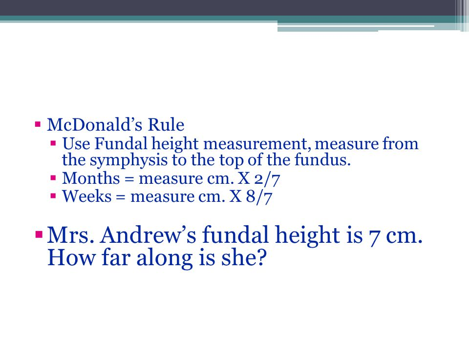  McDonald's Rule  Use Fundal height measurement, measure from the symphysis to the top of the fundus.