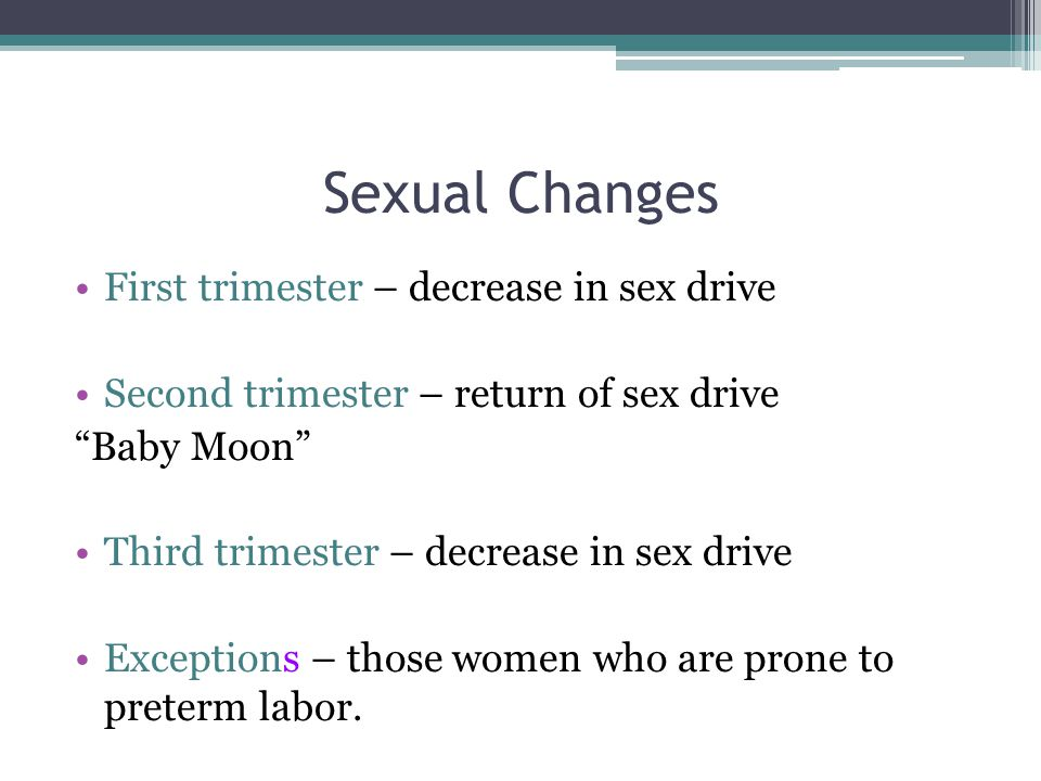 Sexual Changes First trimester – decrease in sex drive Second trimester – return of sex drive Baby Moon Third trimester – decrease in sex drive Exceptions – those women who are prone to preterm labor.
