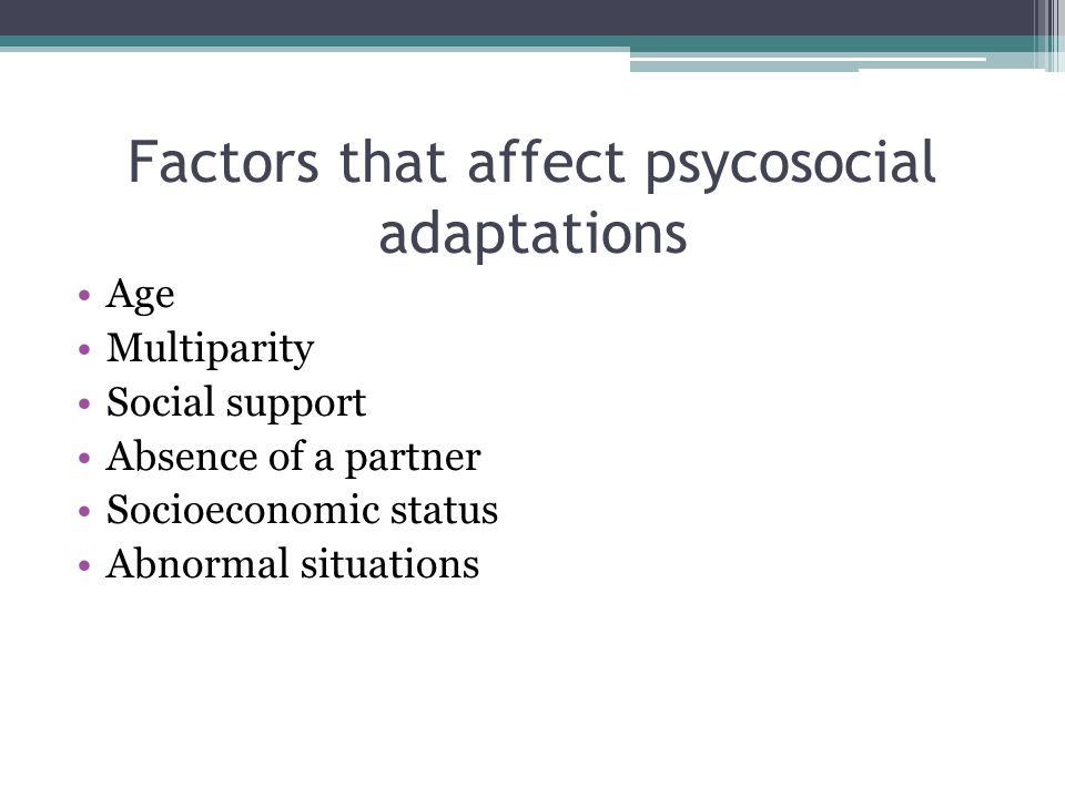 Factors that affect psycosocial adaptations Age Multiparity Social support Absence of a partner Socioeconomic status Abnormal situations