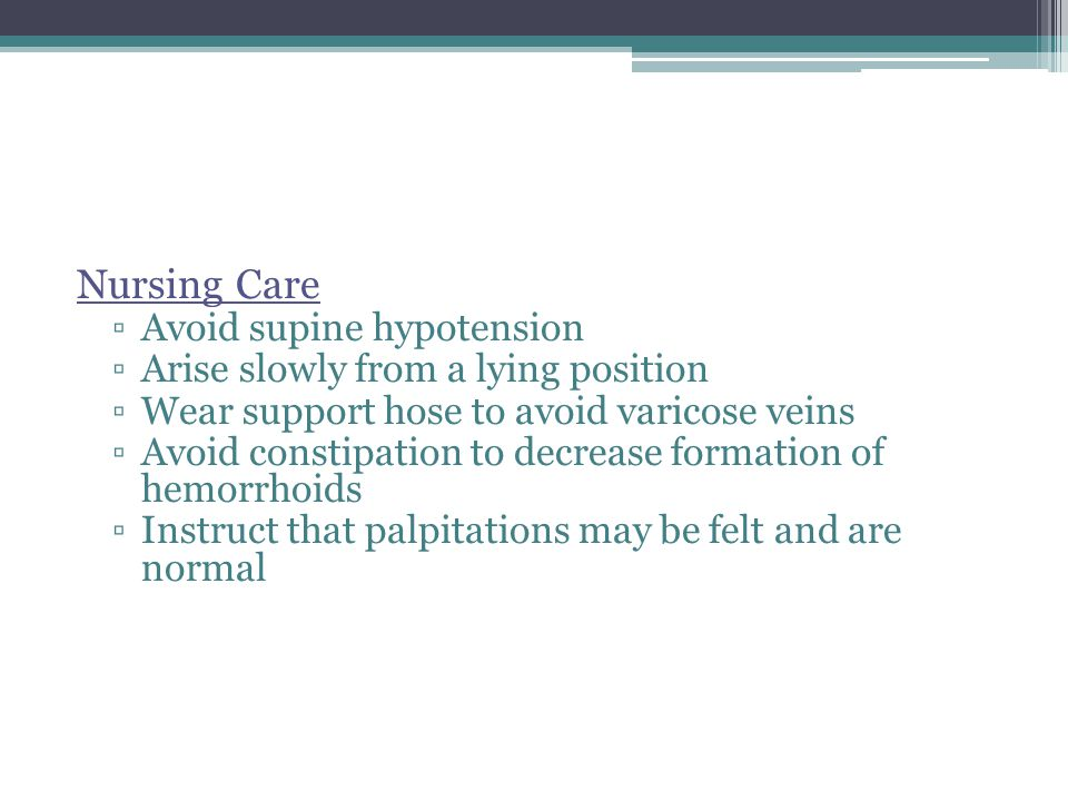 Nursing Care ▫Avoid supine hypotension ▫Arise slowly from a lying position ▫Wear support hose to avoid varicose veins ▫Avoid constipation to decrease formation of hemorrhoids ▫Instruct that palpitations may be felt and are normal