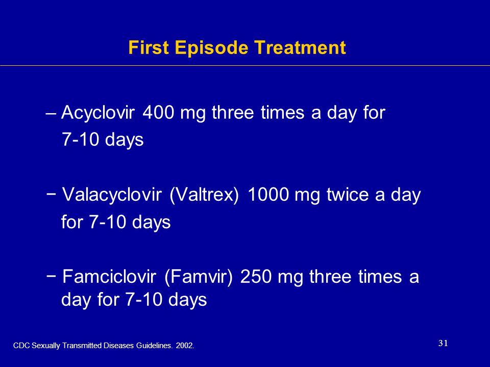 31 First Episode Treatment –Acyclovir 400 mg three times a day for 7-10 days − Valacyclovir (Valtrex) 1000 mg twice a day for 7-10 days − Famciclovir