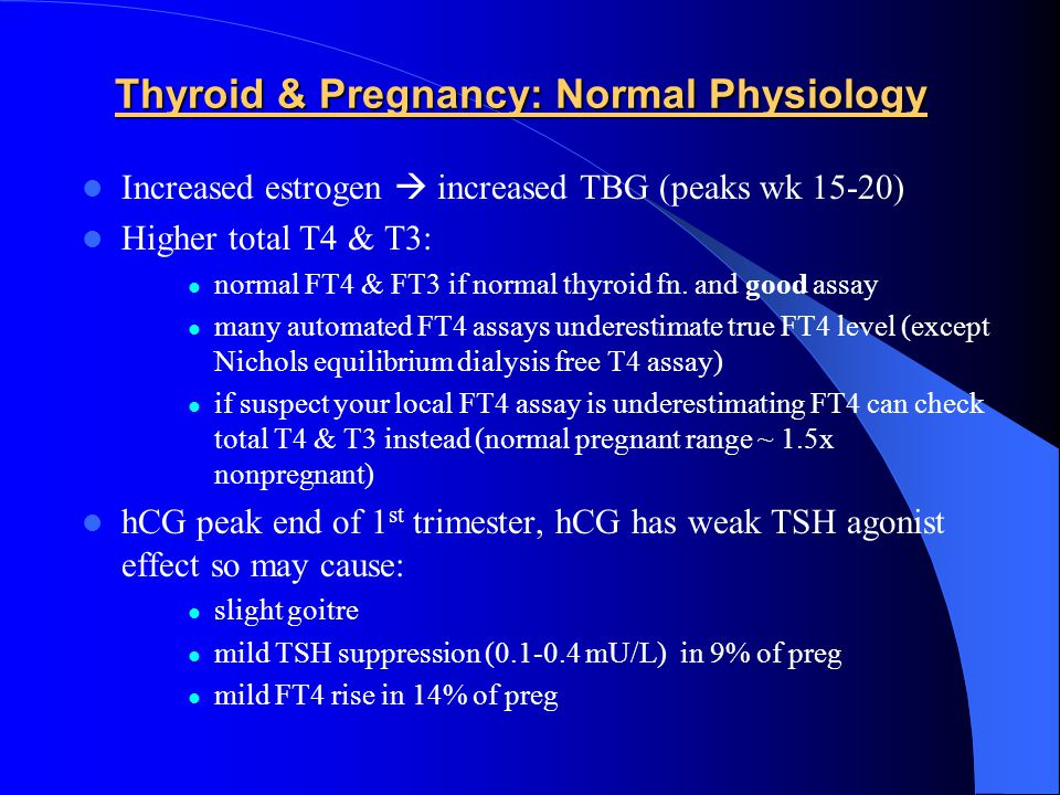 Thyrotoxicosis & Pregnancy Diagnosis difficult: hCG effect: Suppressed TSH (9%) +/-  FT4 (14%) until 12 wks Enhanced if hyperemesis gravidarum: 50-60% with abnormal TSH & FT4, duration to 20 wks FT4 assays reading falsely low T4 elevated due to TBG (1.5x normal) NO RADIOIODINE Measure: TSH, FT4, FT3, T4, T3, thyroid antibodies.