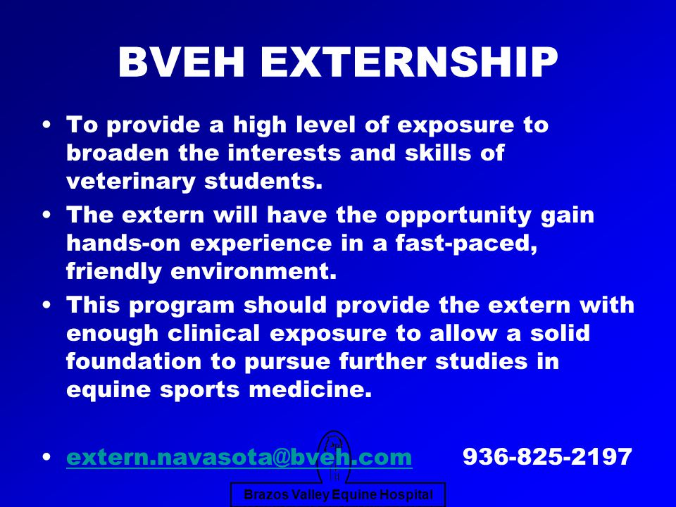 Brazos Valley Equine Hospital BVEH EXTERNSHIP To provide a high level of exposure to broaden the interests and skills of veterinary students.