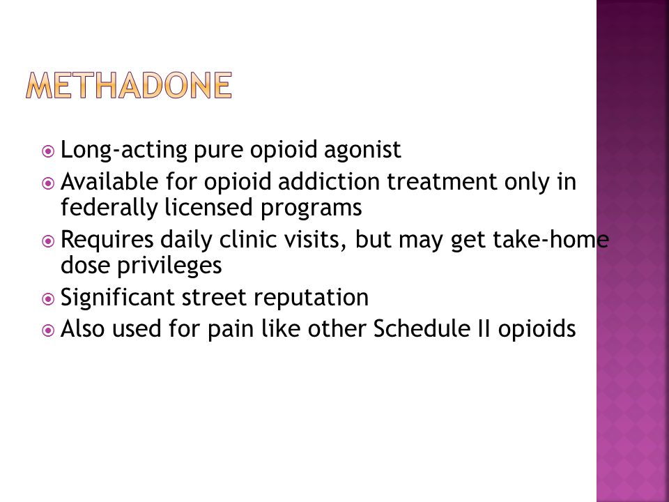  Long-acting pure opioid agonist  Available for opioid addiction treatment only in federally licensed programs  Requires daily clinic visits, but may get take-home dose privileges  Significant street reputation  Also used for pain like other Schedule II opioids