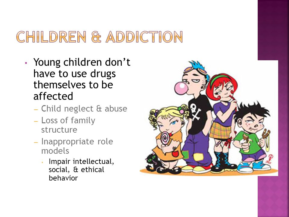 Young children don't have to use drugs themselves to be affected – Child neglect & abuse – Loss of family structure – Inappropriate role models Impair intellectual, social, & ethical behavior
