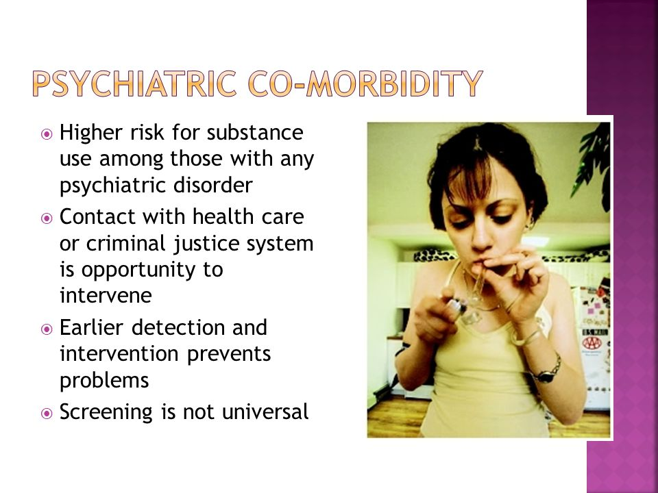  Higher risk for substance use among those with any psychiatric disorder  Contact with health care or criminal justice system is opportunity to intervene  Earlier detection and intervention prevents problems  Screening is not universal