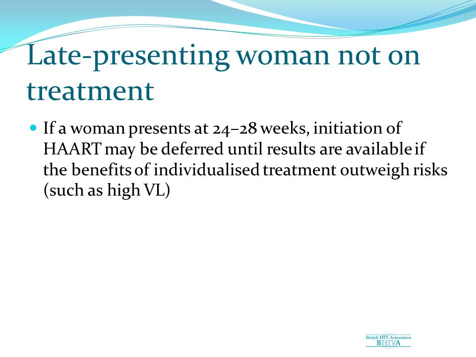 Late-presenting woman not on treatment If a woman presents at 24–28 weeks, initiation of HAART may be deferred until results are available if the benefits of individualised treatment outweigh risks (such as high VL)