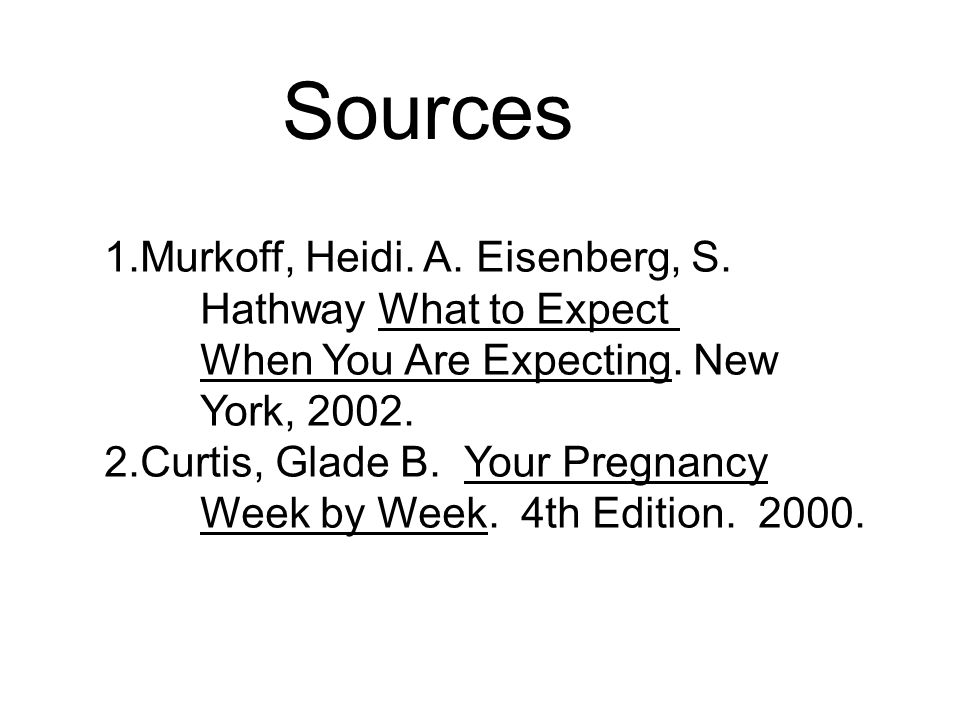 Sources 1.Murkoff, Heidi. A. Eisenberg, S. Hathway What to Expect When You Are Expecting.