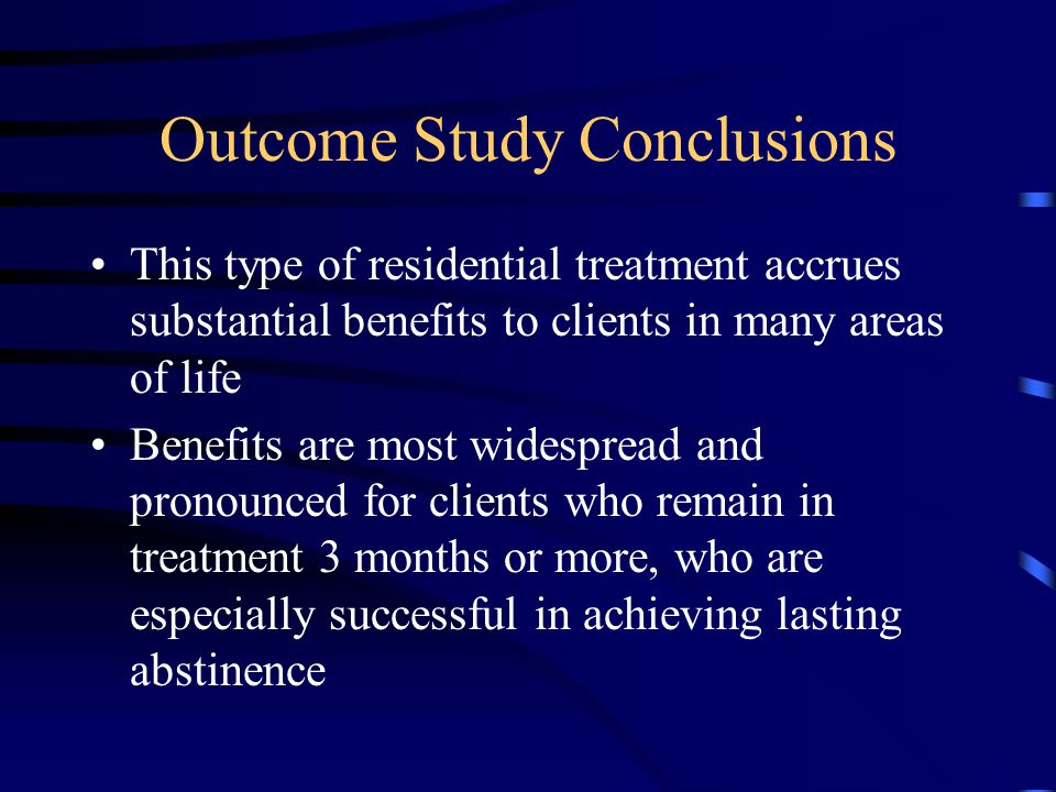 Outcome Study Conclusions This type of residential treatment accrues substantial benefits to clients in many areas of life Benefits are most widespread and pronounced for clients who remain in treatment 3 months or more, who are especially successful in achieving lasting abstinence