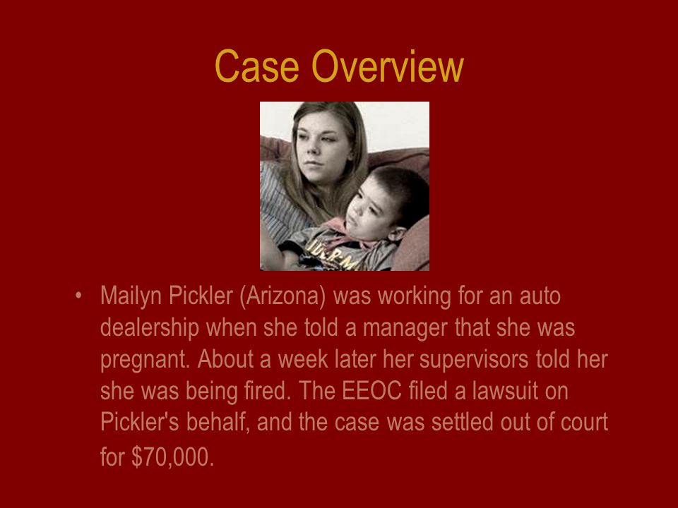 Case Overview Mailyn Pickler (Arizona) was working for an auto dealership when she told a manager that she was pregnant.