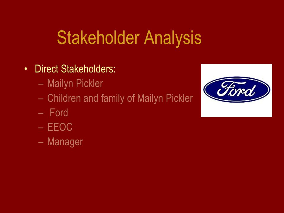 Stakeholder Analysis Direct Stakeholders: –Mailyn Pickler –Children and family of Mailyn Pickler – Ford –EEOC –Manager