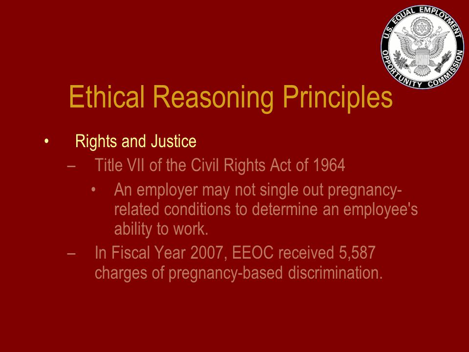 Ethical Reasoning Principles Rights and Justice –Title VII of the Civil Rights Act of 1964 An employer may not single out pregnancy- related conditions to determine an employee s ability to work.