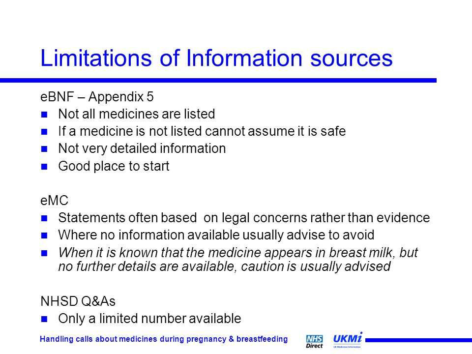 Handling calls about medicines during pregnancy & breastfeeding Limitations of Information sources eBNF – Appendix 5 Not all medicines are listed If a medicine is not listed cannot assume it is safe Not very detailed information Good place to start eMC Statements often based on legal concerns rather than evidence Where no information available usually advise to avoid When it is known that the medicine appears in breast milk, but no further details are available, caution is usually advised NHSD Q&As Only a limited number available