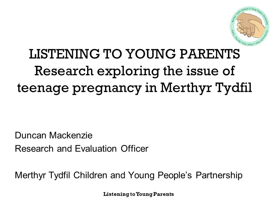 Listening to Young Parents LISTENING TO YOUNG PARENTS Research exploring the issue of teenage pregnancy in Merthyr Tydfil Duncan Mackenzie Research an