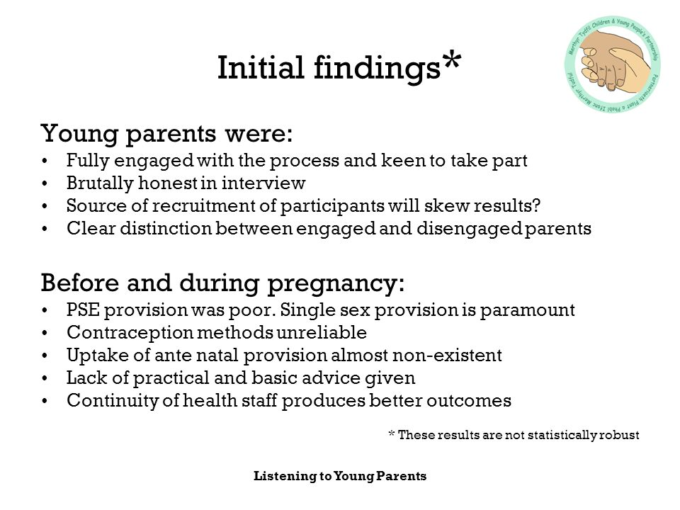 Listening to Young Parents Initial findings * Young parents were: Fully engaged with the process and keen to take part Brutally honest in interview Source of recruitment of participants will skew results.