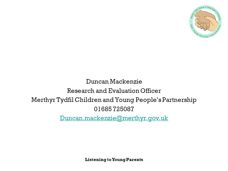 Listening to Young Parents Duncan Mackenzie Research and Evaluation Officer Merthyr Tydfil Children and Young People's Partnership 01685 725087 Duncan.mackenzie@merthyr.gov.uk