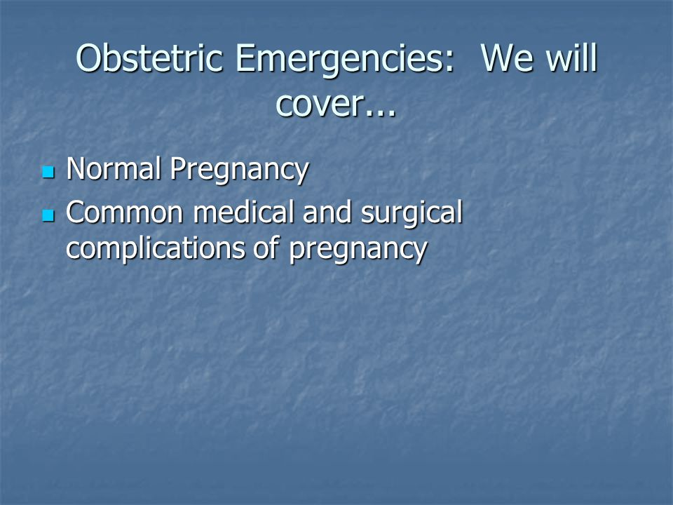 Obstetric Emergencies: We will cover... Normal Pregnancy Normal Pregnancy Common medical and surgical complications of pregnancy Common medical and su