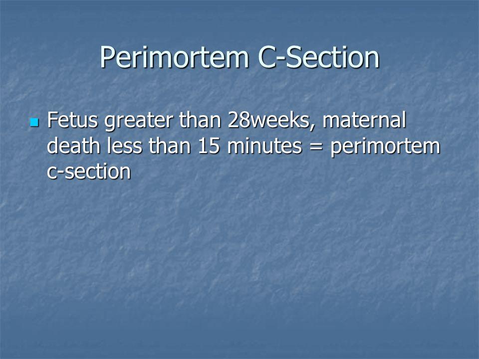 Perimortem C-Section Fetus greater than 28weeks, maternal death less than 15 minutes = perimortem c-section Fetus greater than 28weeks, maternal death
