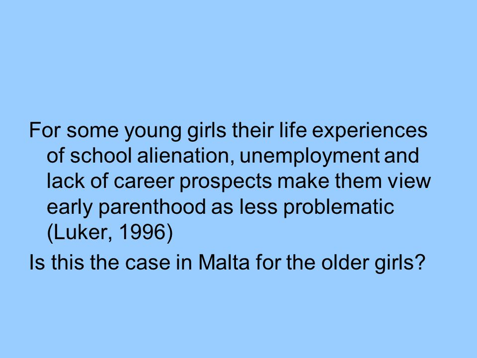 For some young girls their life experiences of school alienation, unemployment and lack of career prospects make them view early parenthood as less problematic (Luker, 1996) Is this the case in Malta for the older girls