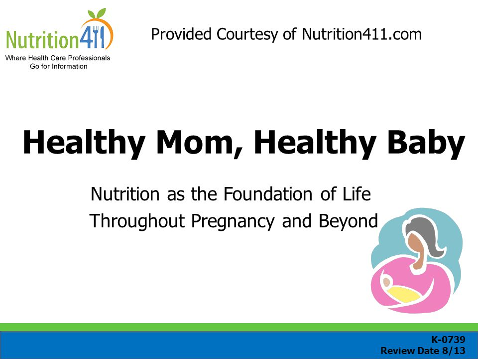 Healthy Mom, Healthy Baby Nutrition as the Foundation of Life Throughout Pregnancy and Beyond Provided Courtesy of Nutrition411.com K-0739 Review Date