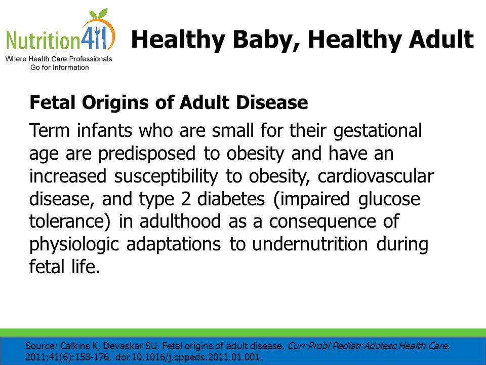 Healthy Baby, Healthy Adult Fetal Origins of Adult Disease Term infants who are small for their gestational age are predisposed to obesity and have an